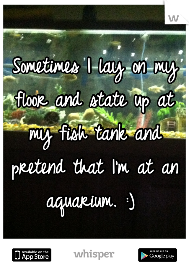 Sometimes I lay on my floor and state up at my fish tank and pretend that I'm at an aquarium. :)