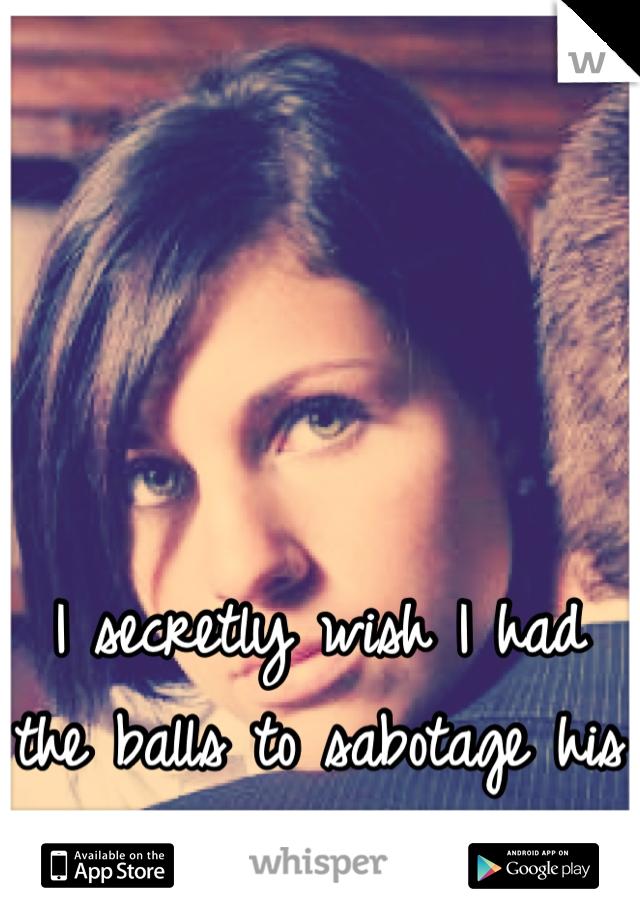 I secretly wish I had the balls to sabotage his relationship....