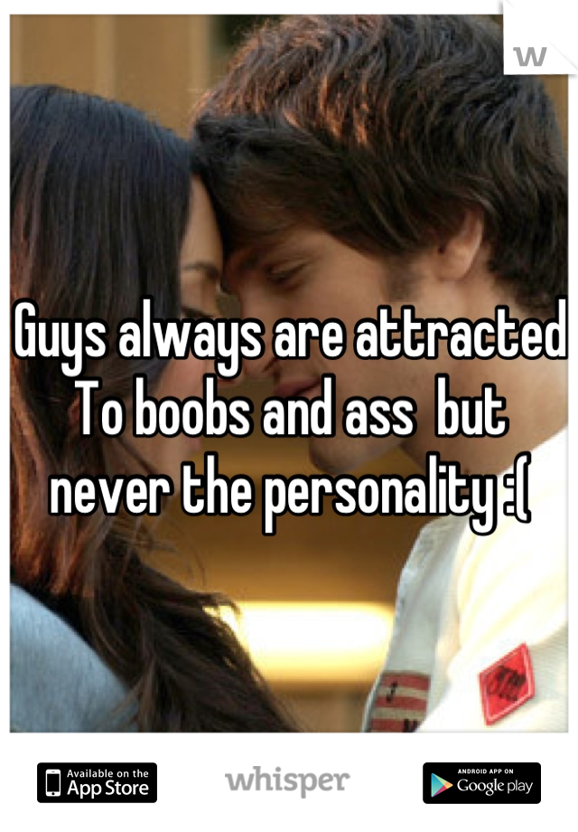 Guys always are attracted To boobs and ass  but never the personality :(