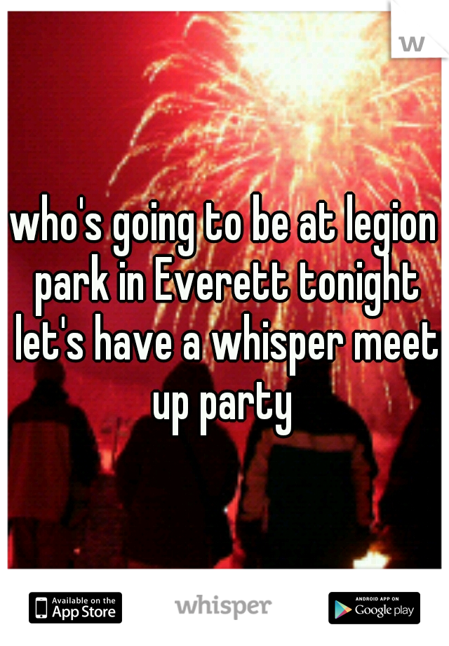 who's going to be at legion park in Everett tonight let's have a whisper meet up party