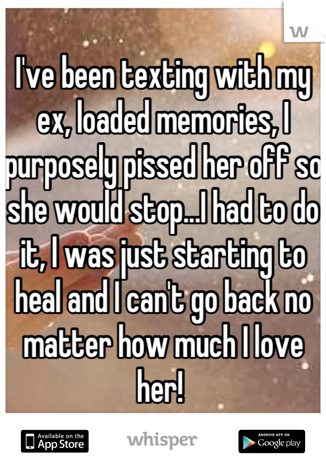 I've been texting with my ex, loaded memories, I purposely pissed her off so she would stop...I had to do it, I was just starting to heal and I can't go back no matter how much I love her!