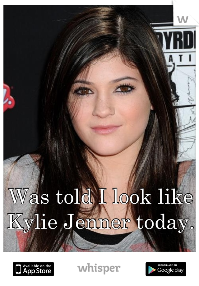 Was told I look like Kylie Jenner today.