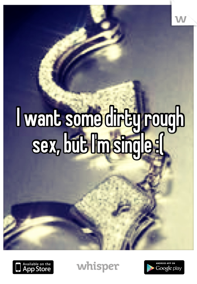 I want some dirty rough sex, but I'm single :(