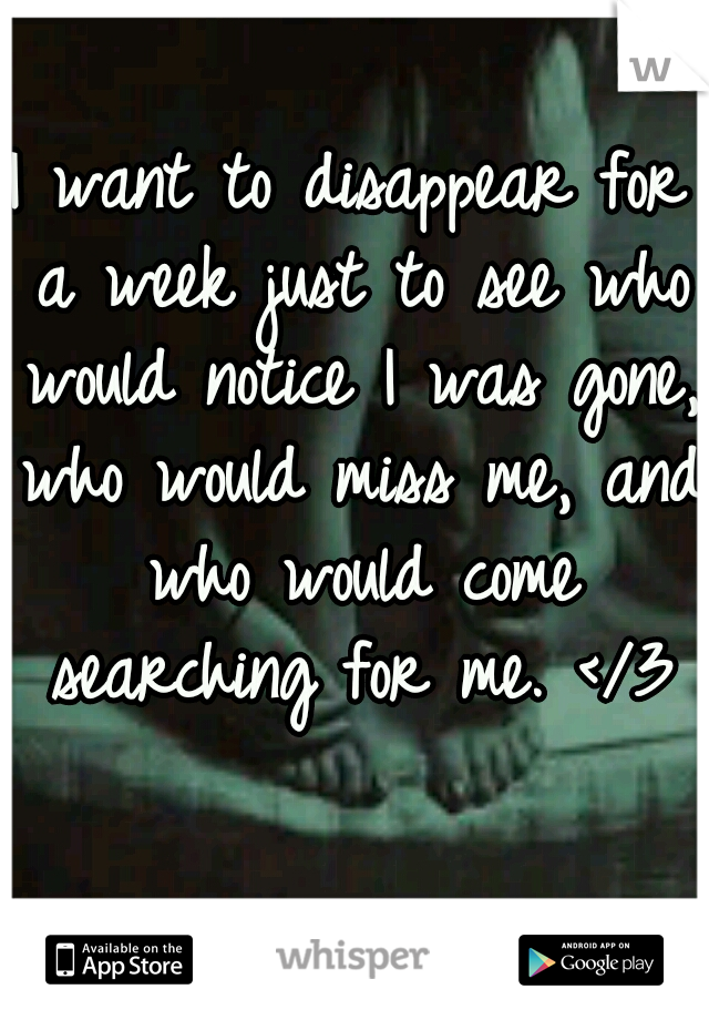 I want to disappear for a week just to see who would notice I was gone, who would miss me, and who would come searching for me. </3