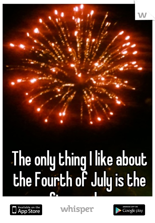 The only thing I like about the Fourth of July is the fireworks.