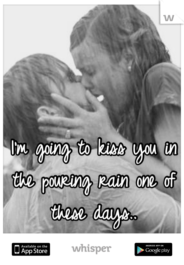 I'm going to kiss you in the pouring rain one of these days..