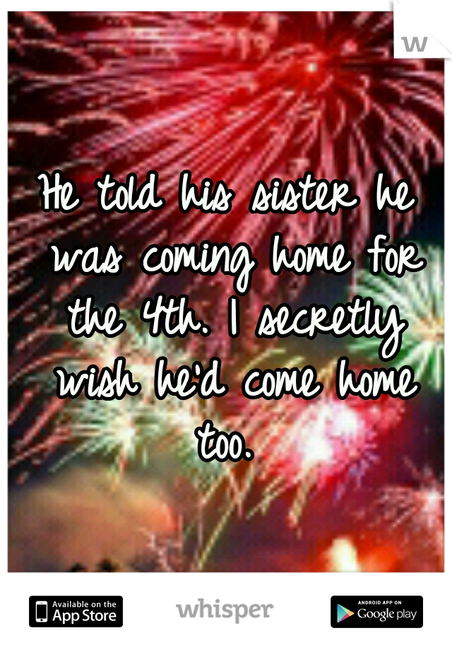 He told his sister he was coming home for the 4th. I secretly wish he'd come home too.