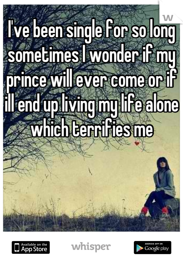 I've been single for so long sometimes I wonder if my prince will ever come or if ill end up living my life alone which terrifies me