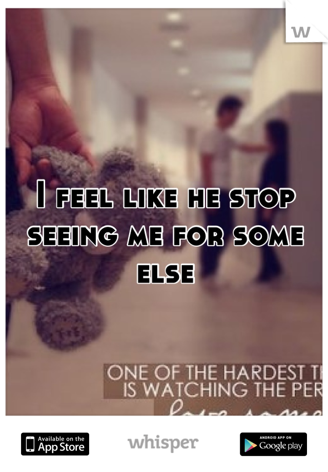 I feel like he stop seeing me for some else