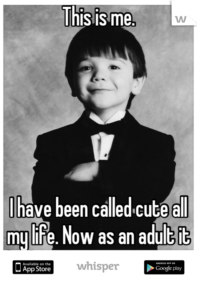 This is me.        I have been called cute all my life. Now as an adult it feels it hurts my feelings.