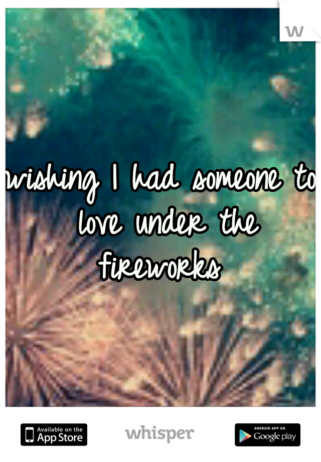 wishing I had someone to love under the fireworks