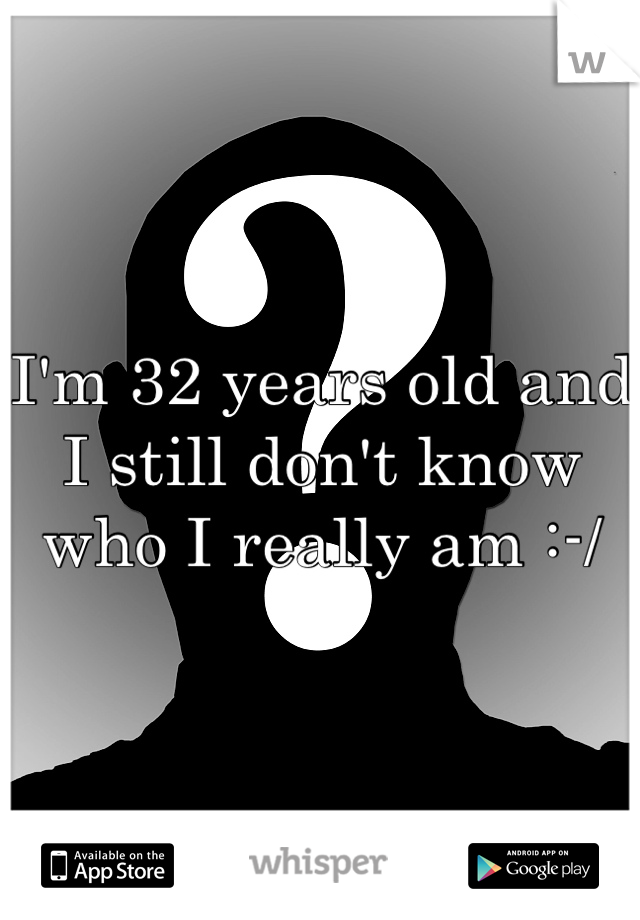 I'm 32 years old and I still don't know who I really am :-/