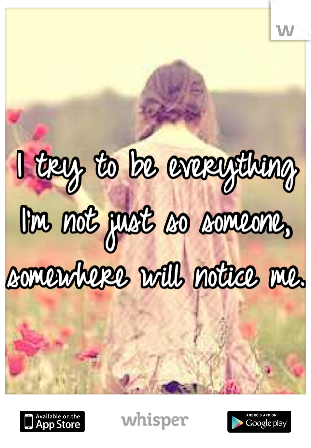 I try to be everything I'm not just so someone, somewhere will notice me.