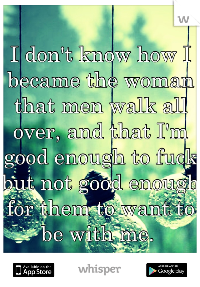 I don't know how I became the woman that men walk all over, and that I'm good enough to fuck but not good enough for them to want to be with me.
