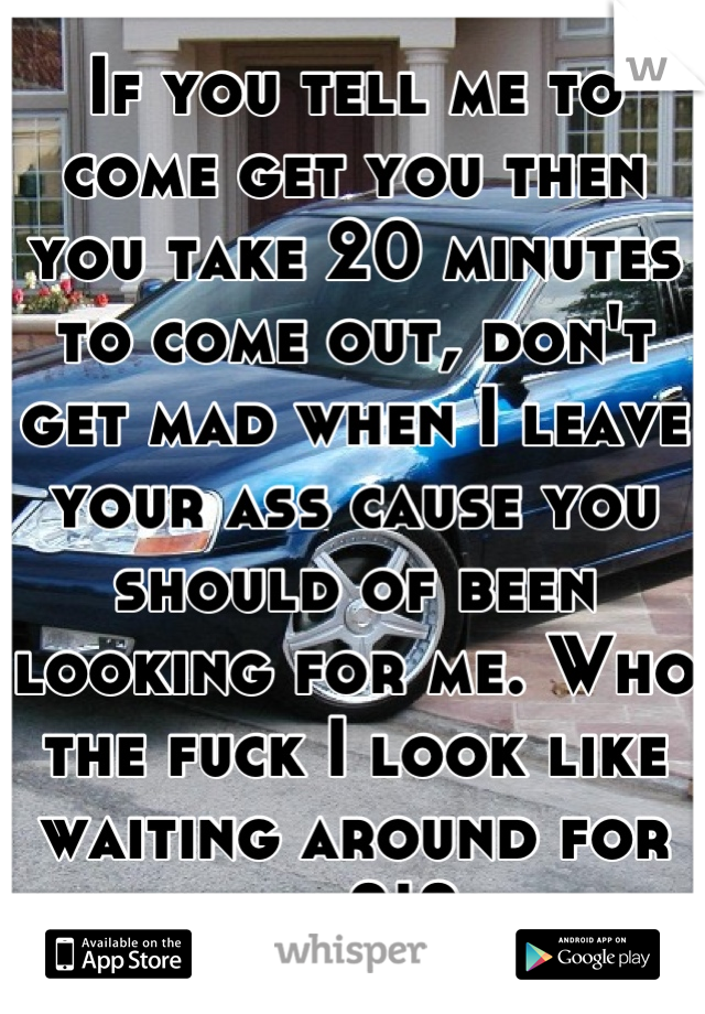 If you tell me to come get you then you take 20 minutes to come out, don't get mad when I leave your ass cause you should of been looking for me. Who the fuck I look like waiting around for you?!?