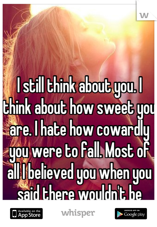 I still think about you. I think about how sweet you are. I hate how cowardly you were to fall. Most of all I believed you when you said there wouldn't be another girl after me...