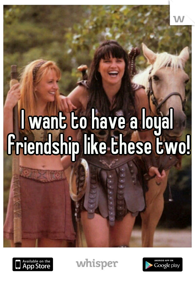 I want to have a loyal friendship like these two!