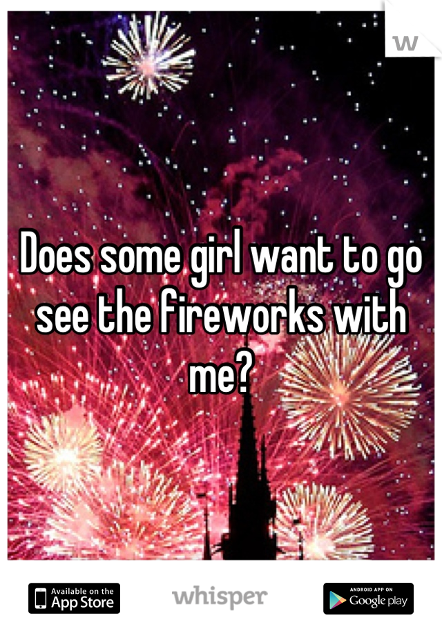 Does some girl want to go see the fireworks with me?