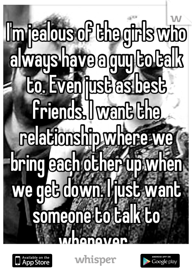 I'm jealous of the girls who always have a guy to talk to. Even just as best friends. I want the relationship where we bring each other up when we get down. I just want someone to talk to whenever.