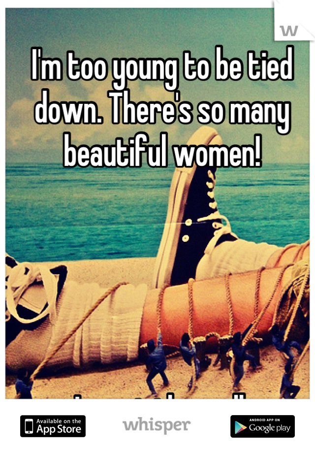 I'm too young to be tied down. There's so many beautiful women!       I want them all.