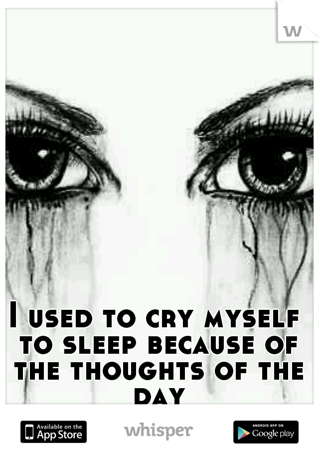 I used to cry myself to sleep because of the thoughts of the day
