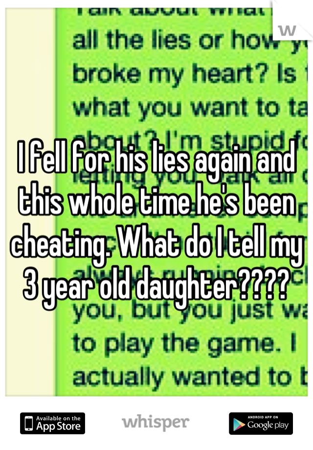 I fell for his lies again and this whole time he's been cheating. What do I tell my 3 year old daughter????