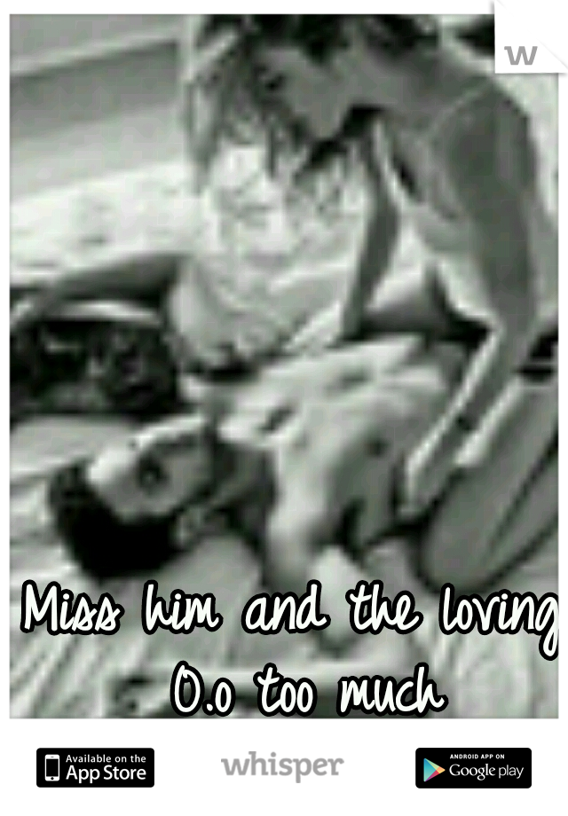 Miss him and the loving 0.o too much