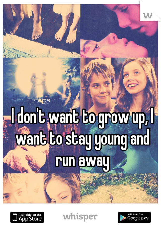 I don't want to grow up, I want to stay young and run away