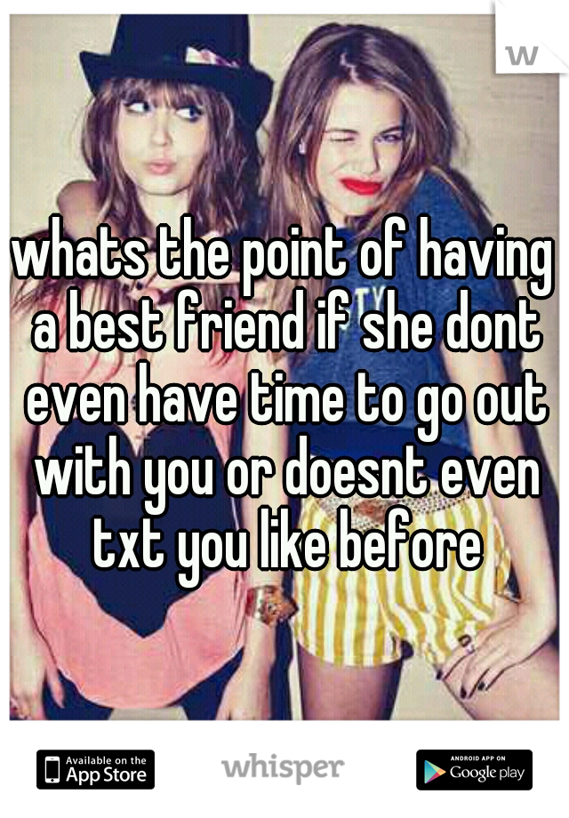whats the point of having a best friend if she dont even have time to go out with you or doesnt even txt you like before