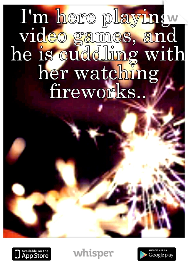I'm here playing video games, and he is cuddling with her watching fireworks..