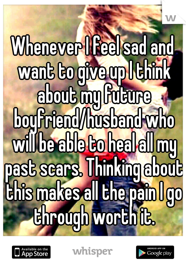 Whenever I feel sad and want to give up I think about my future boyfriend/husband who will be able to heal all my past scars. Thinking about this makes all the pain I go through worth it.