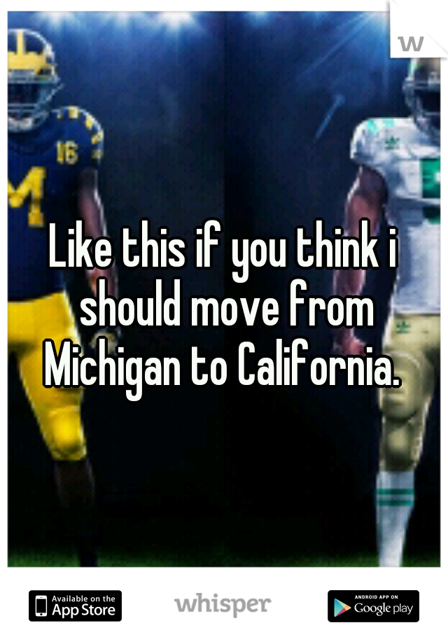 Like this if you think i should move from Michigan to California.
