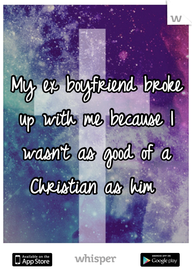 My ex boyfriend broke up with me because I wasn't as good of a Christian as him