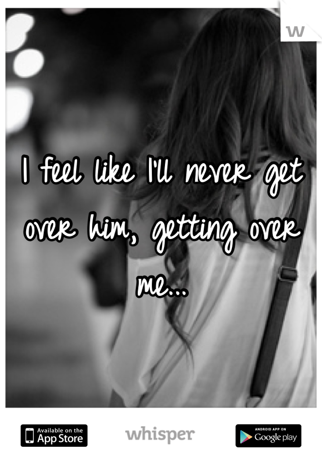 I feel like I'll never get over him, getting over me...