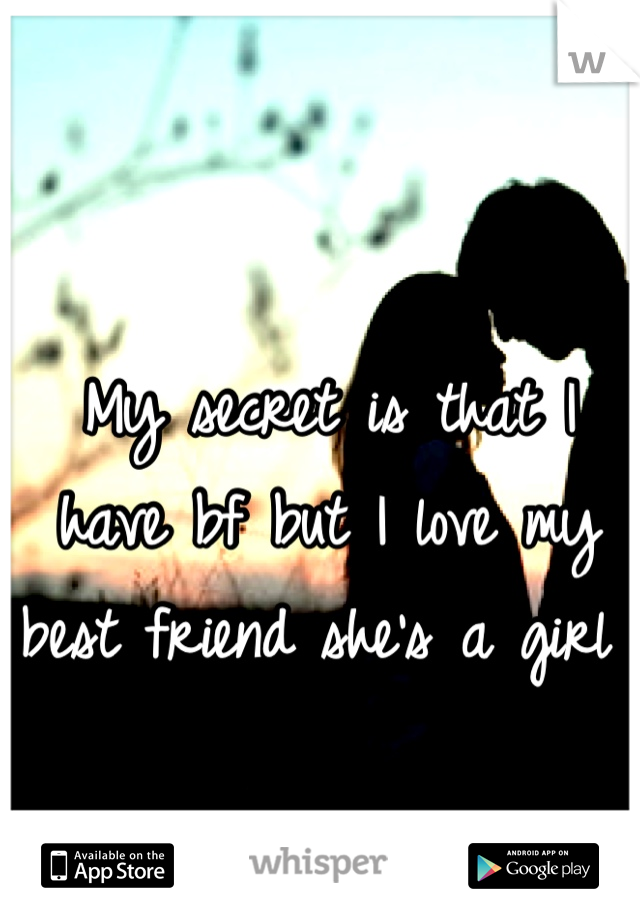 My secret is that I have bf but I love my best friend she's a girl