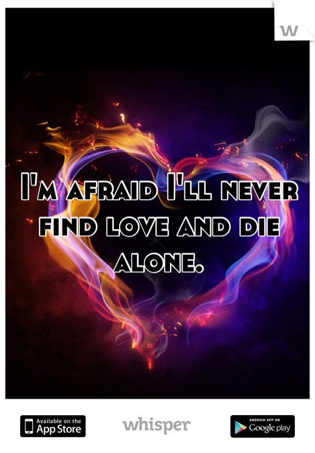 I'm afraid I'll never find love and die alone.