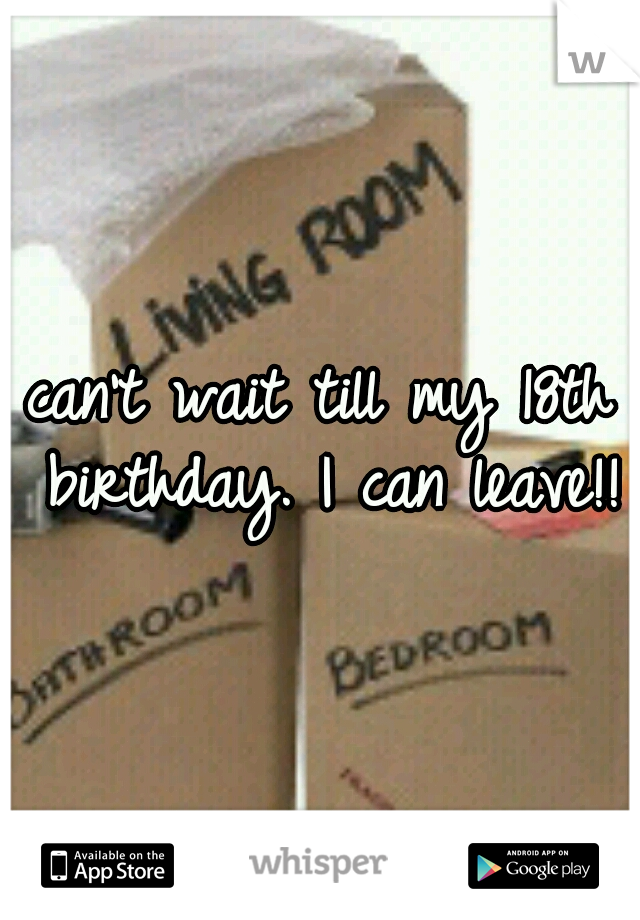 can't wait till my 18th birthday. I can leave!!