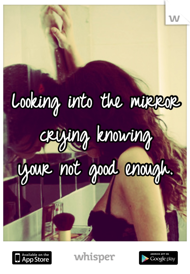 Looking into the mirror crying knowing your not good enough.