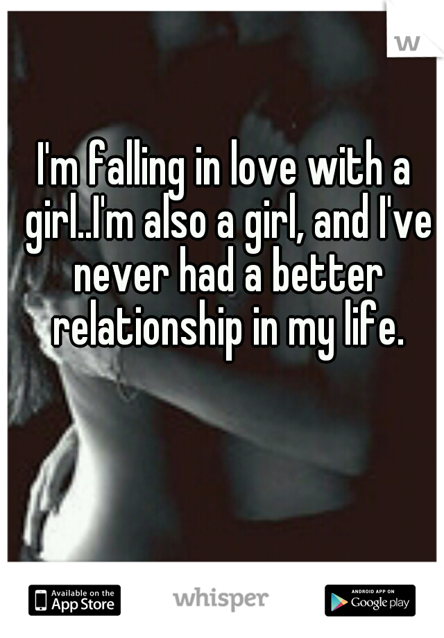 I'm falling in love with a girl..I'm also a girl, and I've never had a better relationship in my life.