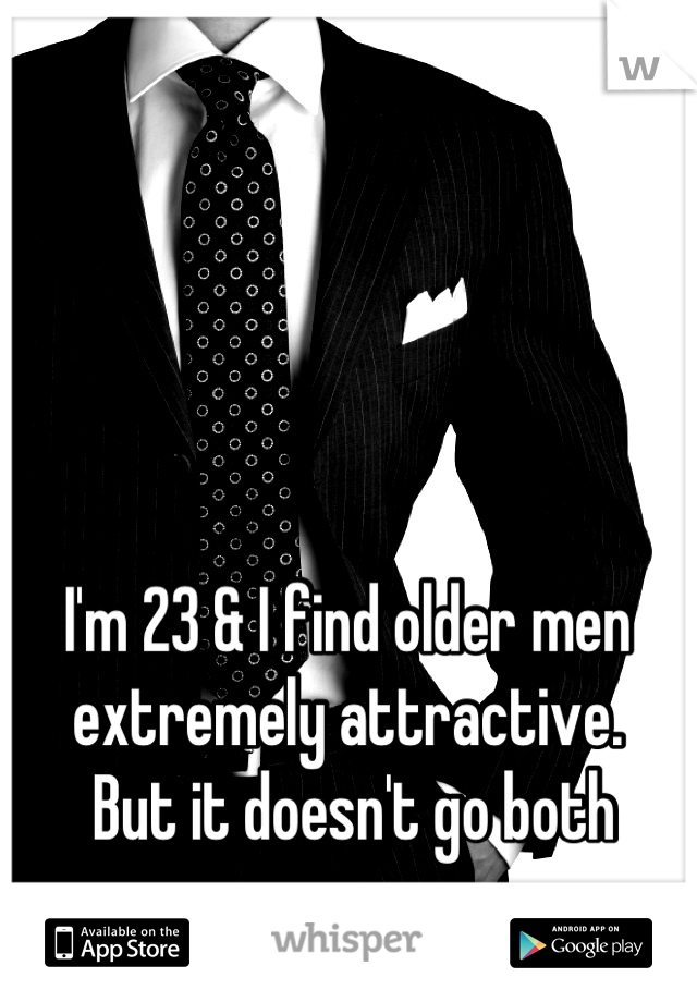 I'm 23 & I find older men extremely attractive.  But it doesn't go both ways.