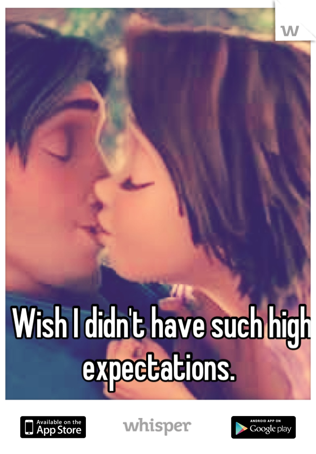Wish I didn't have such high expectations.