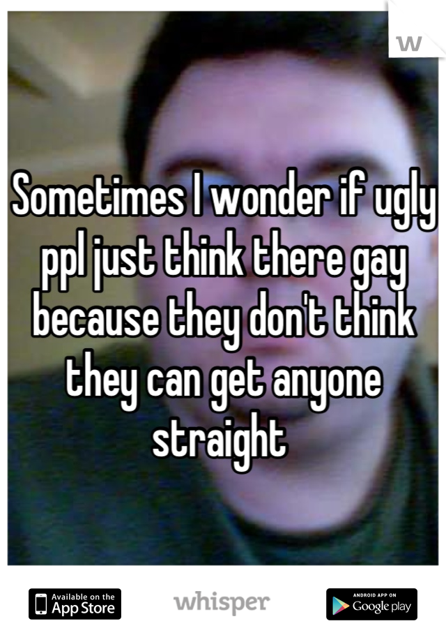 Sometimes I wonder if ugly ppl just think there gay because they don't think they can get anyone straight