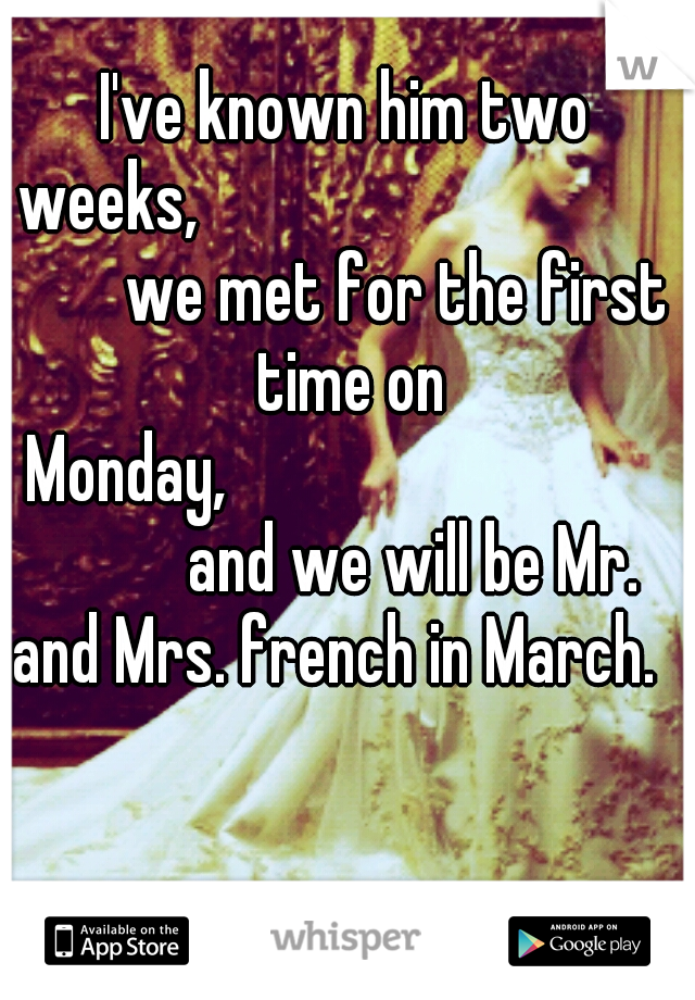 I've known him two weeks,                 we met for the first time on Monday,                 and we will be Mr. and Mrs. french in March.