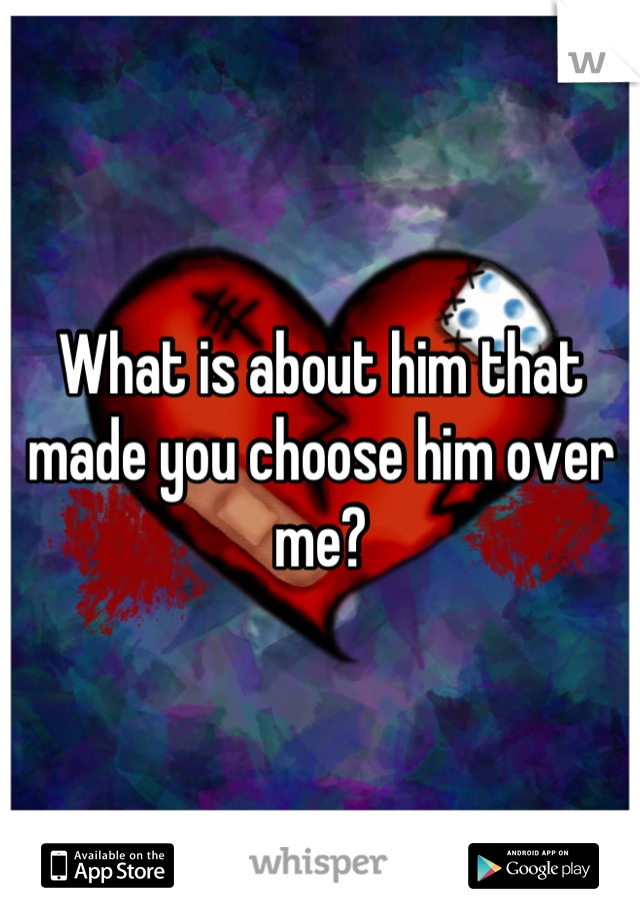 What is about him that made you choose him over me?