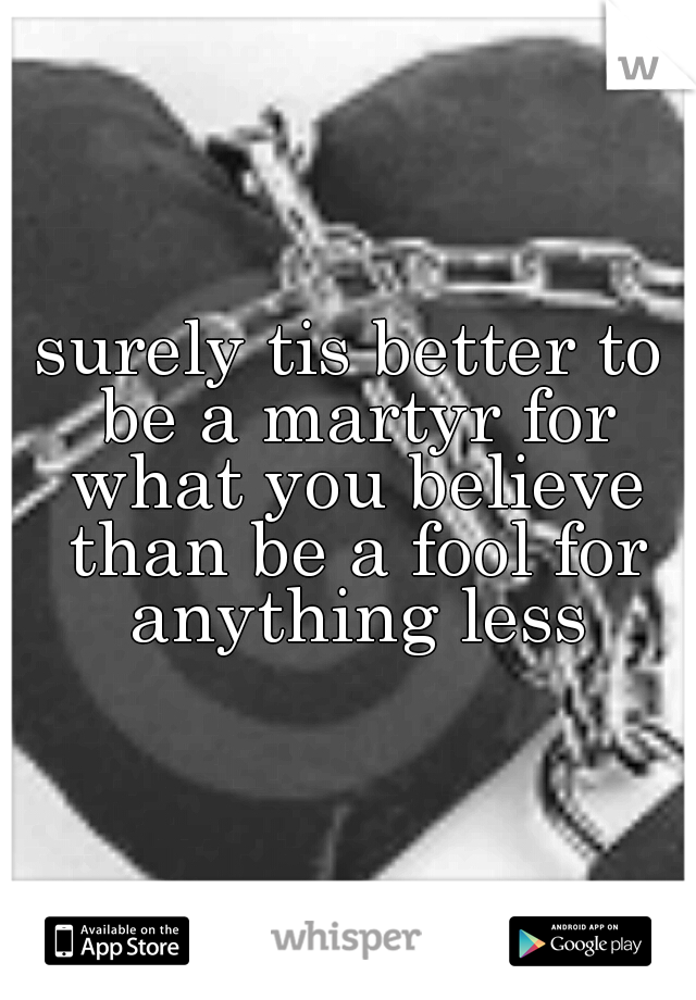 surely tis better to be a martyr for what you believe than be a fool for anything less