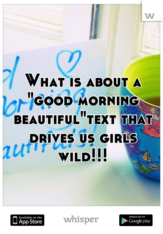 """What is about a """"good morning beautiful""""text that drives us girls wild!!!"""