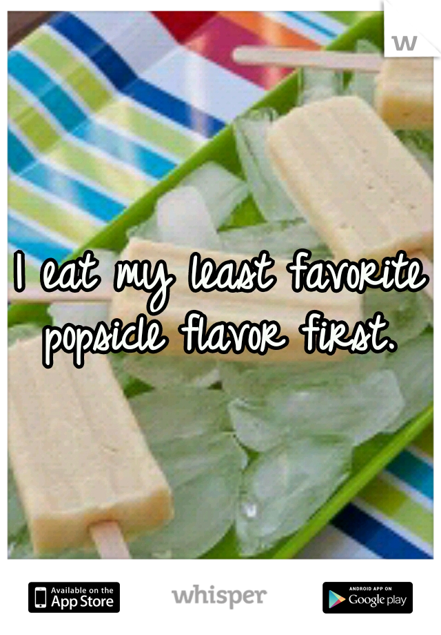 I eat my least favorite popsicle flavor first.