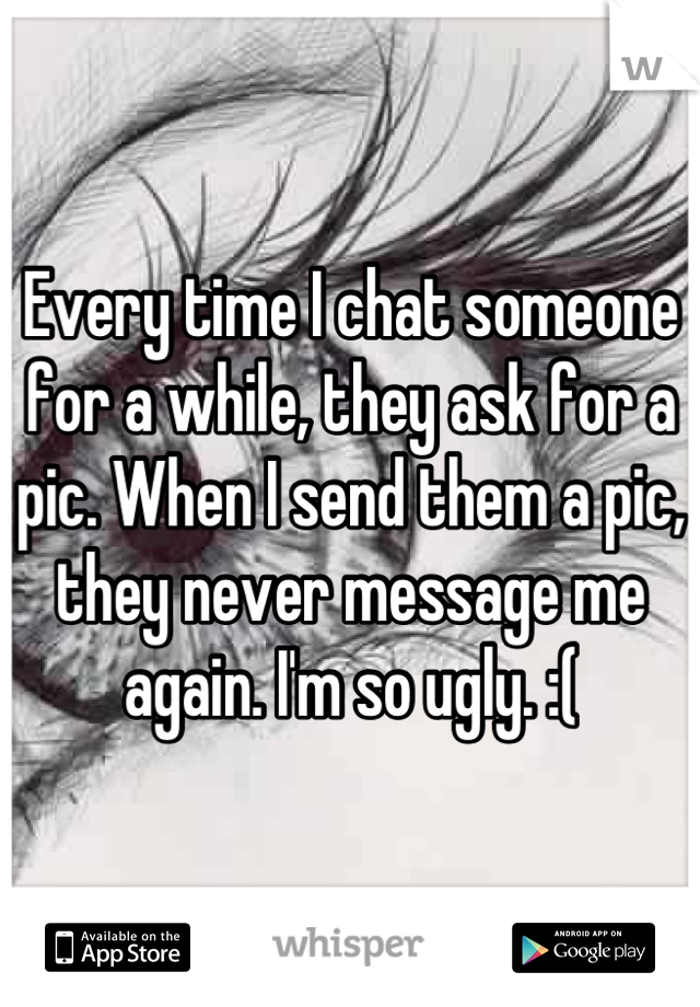 Every time I chat someone for a while, they ask for a pic. When I send them a pic, they never message me again. I'm so ugly. :(