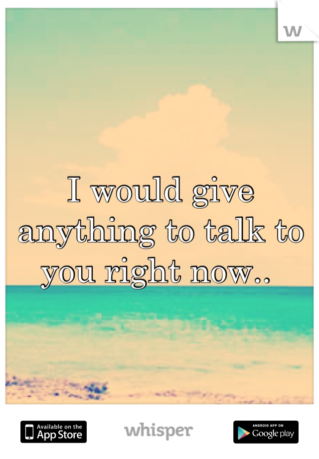 I would give anything to talk to you right now..