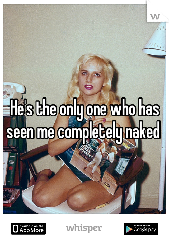 He's the only one who has seen me completely naked